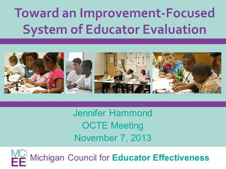 Michigan Council for Educator Effectiveness Toward an Improvement-Focused System of Educator Evaluation Jennifer Hammond OCTE Meeting November 7, 2013.