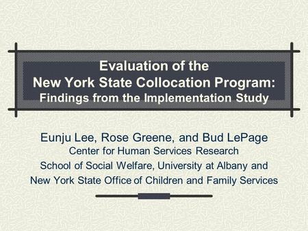 Evaluation of the New York State Collocation Program: Findings from the Implementation Study Eunju Lee, Rose Greene, and Bud LePage Center for Human Services.