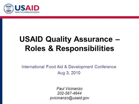 USAID Quality Assurance – Roles & Responsibilities International Food Aid & Development Conference Aug 3, 2010 Paul Vicinanzo 202-567-4644