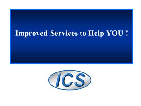 Improved Services to Help YOU !. 2 Today's Presentation The ICS Unit and Services offered Accomplishments to date The challenges Short term projects.