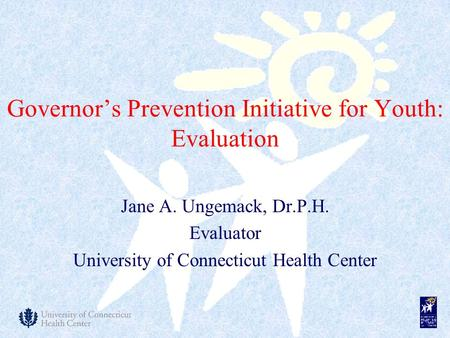 Governor's Prevention Initiative for Youth: Evaluation Jane A. Ungemack, Dr.P.H. Evaluator University of Connecticut Health Center.