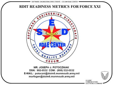 RDIT READINESS METRICS FOR FORCE XXI SOFTWARE ENGINEERING DIRECTORATE - CECOM RD&E CENTER US ARMY COMMUNICATIONS ELECTRONICS COMMAND MR. JOSEPH J. POTOCZNIAK.