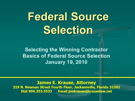 Federal Source Selection James E. Krause, Attorney 219 N. Newnan Street Fourth Floor, Jacksonville, Florida 32202 Dial 904.353.5533