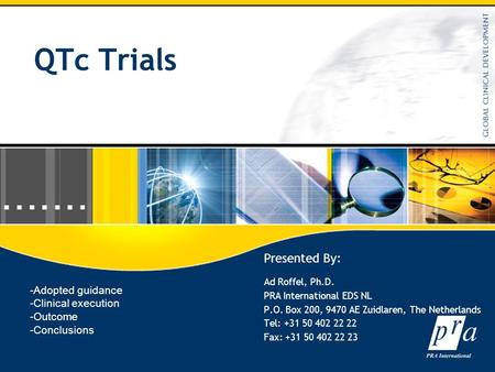 QTc Trials Presented By: Ad Roffel, Ph.D. PRA International EDS NL P.O. Box 200, 9470 AE Zuidlaren, The Netherlands Tel: +31 50 402 22 22 Fax: +31 50 402.