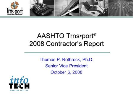 AASHTO Trnsport ® 2008 Contractor's Report Thomas P. Rothrock, Ph.D. Senior Vice President October 6, 2008.