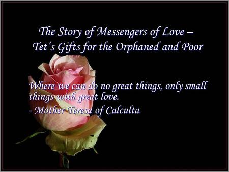 The Story of Messengers of Love – Tet's Gifts for the Orphaned and Poor Where we can do no great things, only small things with great love. - Mother Teresa.