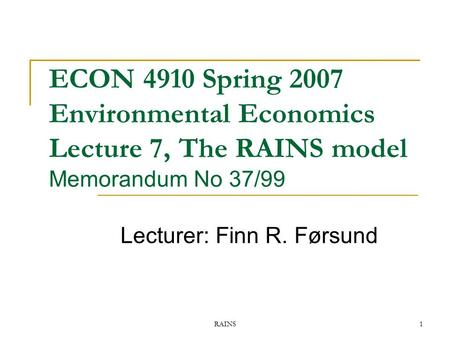 RAINS1 ECON 4910 Spring 2007 Environmental Economics Lecture 7, The RAINS model Memorandum No 37/99 Lecturer: Finn R. Førsund.