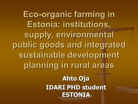 Eco-organic farming in Estonia: institutions, supply, environmental public goods and integrated sustainable development planning in rural areas Ahto Oja.