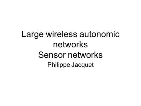 Large wireless autonomic networks Sensor networks Philippe Jacquet.