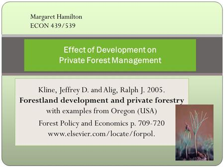 Kline, Jeffrey D. and Alig, Ralph J. 2005. Forestland development and private forestry with examples from Oregon (USA) Forest Policy and Economics p. 709-720.