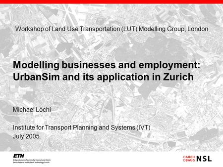 Michael Löchl Institute for Transport Planning and Systems (IVT) July 2005 Modelling businesses and employment: UrbanSim and its application in Zurich.