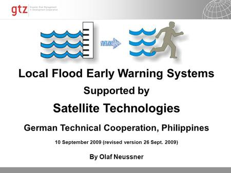 Local Flood Early Warning Systems Supported by Satellite Technologies German Technical Cooperation, Philippines 10 September 2009 (revised version 26 Sept.