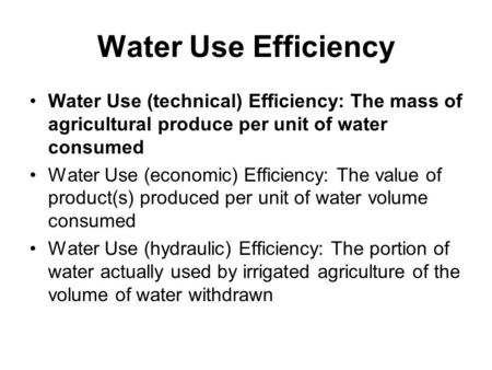 Water Use Efficiency Water Use (technical) Efficiency: The mass of agricultural produce per unit of water consumed Water Use (economic) Efficiency: The.