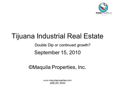 Www.maquilaproperties.com (858) 551.8000 Tijuana Industrial Real Estate September 15, 2010 ©Maquila Properties, Inc. Double Dip or continued growth?