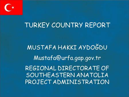 TURKEY COUNTRY REPORT MUSTAFA HAKKI AYDOĞDU REGIONAL DIRECTORATE OF SOUTHEASTERN ANATOLIA PROJECT ADMINISTRATION.