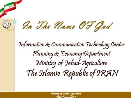 In The Name OF God Information & Communication Technology Center Planning & Economy Department Ministry of Jahad-Agriculture The Islamic Republic of IRAN.