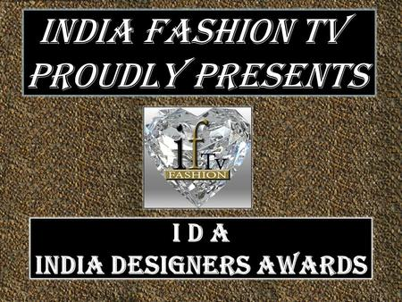 INDIA FASHION TV PROUDLY PRESENTS I D A INDIA DESIGNERS AWARDS.