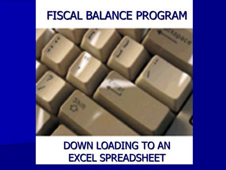 FISCAL BALANCE PROGRAM DOWN LOADING TO AN EXCEL SPREADSHEET.