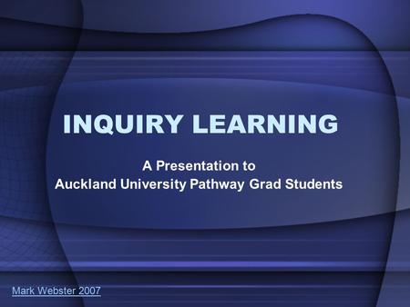 INQUIRY LEARNING A Presentation to Auckland University Pathway Grad Students Mark Webster 2007.
