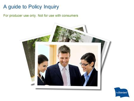 A guide to Policy Inquiry For producer use only. Not for use with consumers.