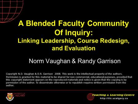A Blended Faculty Community Of Inquiry: Linking Leadership, Course Redesign, and Evaluation Norm Vaughan & Randy Garrison Copyright N.D. Vaughan & D.R.