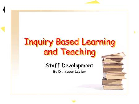 Inquiry Based Learning and Teaching Staff Development By Dr. Susan Lester.