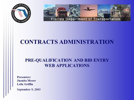 PRE-QUALIFICATION AND BID ENTRY WEB APPLICATIONS CONTRACTS ADMINISTRATION Presenters: Juanita Moore Leila Griffin September 9, 2003.