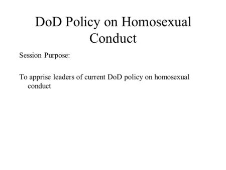 DoD Policy on Homosexual Conduct Session Purpose: To apprise leaders of current DoD policy on homosexual conduct.