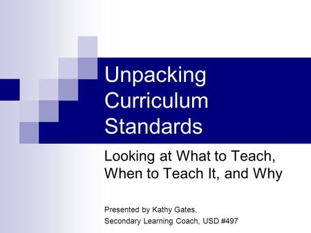 Unpacking Curriculum Standards Looking at What to Teach, When to Teach It, and Why Presented by Kathy Gates, Secondary Learning Coach, USD #497.