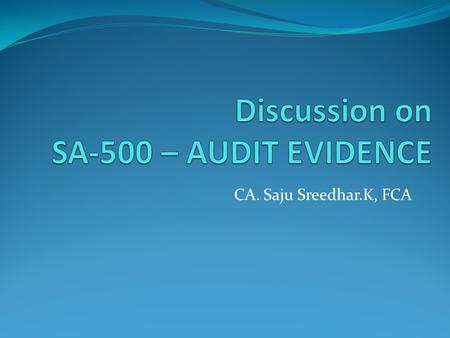 CA. Saju Sreedhar.K, FCA. Preface  Audit evidence forms the bedrock of the auditor's report on financial statements. Auditor expresses his opinion of.