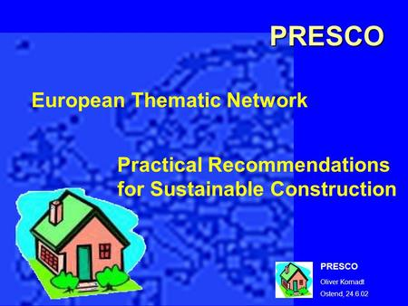 PRESCO Oliver Kornadt Ostend, 24.6.02 European Thematic Network Practical Recommendations for Sustainable Construction PRESCO.