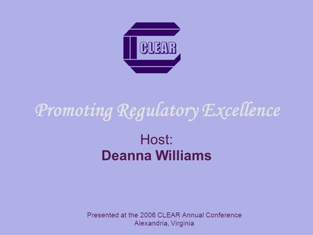 Promoting Regulatory Excellence Host: Deanna Williams Presented at the 2006 CLEAR Annual Conference Alexandria, Virginia.