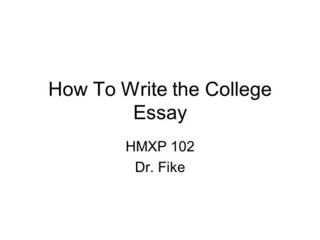 How To Write the College Essay HMXP 102 Dr. Fike.