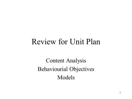 1 Review for Unit Plan Content Analysis Behaviourial Objectives Models.