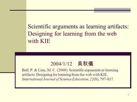 1 Scientific arguments as learning artifacts: Designing for learning from the web with KIE 2004/1/12 吳秋儀 Bell, P. & Linn, M. C. (2000). Scientific arguments.
