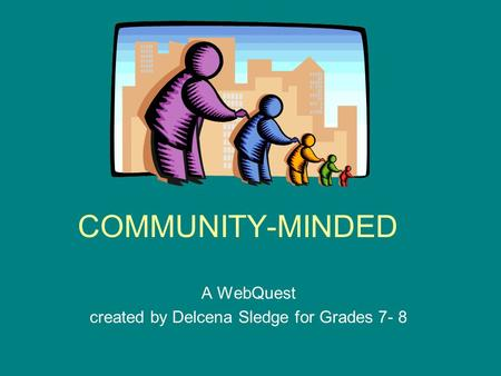 COMMUNITY-MINDED A WebQuest created by Delcena Sledge for Grades 7- 8.