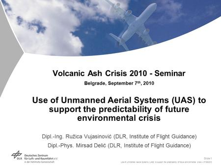 Use of Unmanned Aerial Systems (UAS) to support the predictability of future environmental crisis > 07/09/2010 Slide 1 Volcanic Ash Crisis 2010 - Seminar.