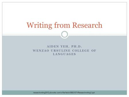 AIDEN YEH, PH.D. WENZAO URSULINE COLLEGE OF LANGUAGES Writing from Research researchwriting2012.pbworks.com/w/file/fetch/58821571/Researchwriting1.ppt.