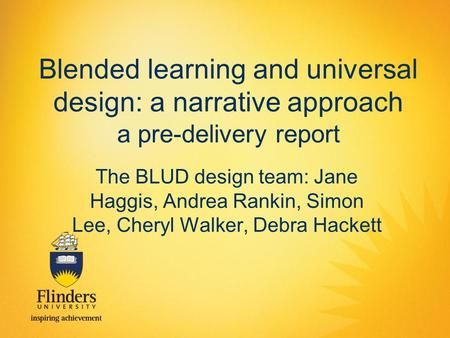 Blended learning and universal design: a narrative approach a pre-delivery report The BLUD design team: Jane Haggis, Andrea Rankin, Simon Lee, Cheryl Walker,