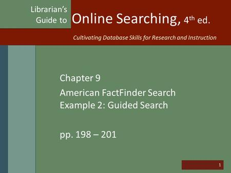1 Online Searching, 4 th ed. Chapter 9 American FactFinder Search Example 2: Guided Search pp. 198 – 201 Librarian's Guide to Cultivating Database Skills.