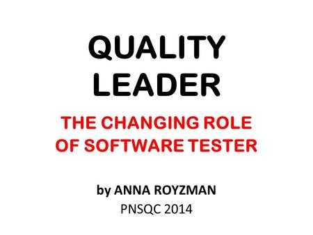 QUALITY LEADER THE CHANGING ROLE OF SOFTWARE TESTER by ANNA ROYZMAN PNSQC 2014.