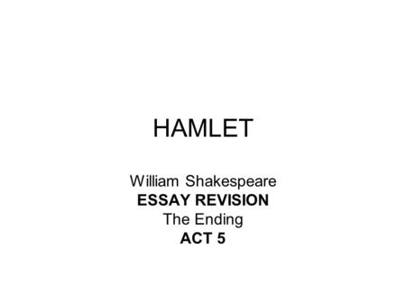 HAMLET William Shakespeare ESSAY REVISION The Ending ACT 5.