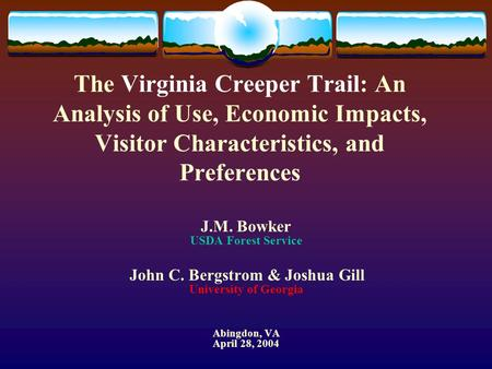 The Virginia Creeper Trail: An Analysis of Use, Economic Impacts, Visitor Characteristics, and Preferences J.M. Bowker USDA Forest Service John C. Bergstrom.