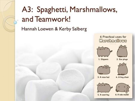 A3: Spaghetti, Marshmallows, and Teamwork! Hannah Loewen & Kerby Salberg.