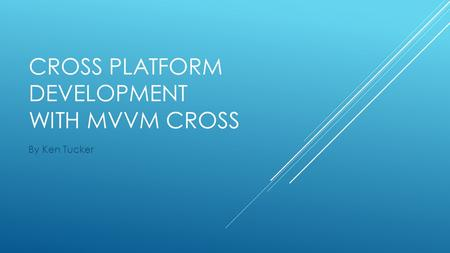CROSS PLATFORM DEVELOPMENT WITH MVVM CROSS By Ken Tucker.