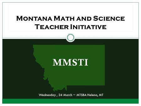 MMSTI Montana Math and Science Teacher Initiative Wednesday, 24 March ~ MTSBA Helena, MT.