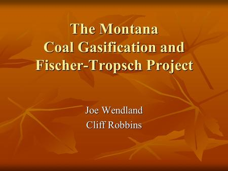 The Montana Coal Gasification and Fischer-Tropsch Project Joe Wendland Cliff Robbins.