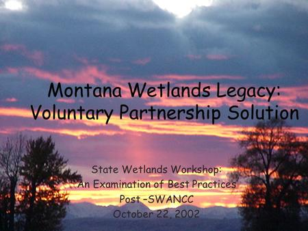 Montana Wetlands Legacy: Voluntary Partnership Solution State Wetlands Workshop: An Examination of Best Practices Post –SWANCC October 22, 2002.