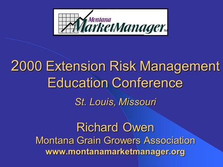 2 000 Extension Risk Management Education Conference St. Louis, Missouri Richard Owen Montana Grain Growers Association www.montanamarketmanager.org.