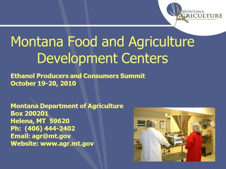 Montana Food and Agriculture Development Centers Ethanol Producers and Consumers Summit October 19-20, 2010 Montana Department of Agriculture Box 200201.